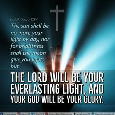 The sun shall be no more your light by day, nor for brightness shall the moon give you light; but the Lord will be your everlasting light, and your God will be your glory. Isaiah 60:19 ESV
