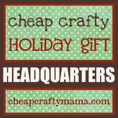 Cheap Crafty Holiday Gift Headquarters- lots of DIY gift tutorials from Cheap Crafty Mama!
