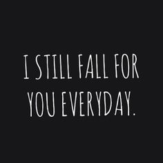 I still fall for you everyday.. Even the days when we say barely a sentence to eachother.. I love you..