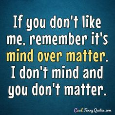 If you don't like me, remember it's mind over matter. I don't mind and you don't matter. #coolfunnyquotes
