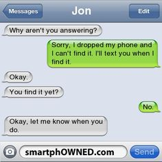 Ownage - JonWhy aren't you answering?  Sorry, I dropped my phone and I can't find it.  I'll text you when I find it.  Okay.  You find it yet?  No.  Okay, let me know when you do.