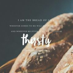 And Jesus said unto them, I am the bread of life: he that cometh to me shall never hunger; and he that believeth on me shall never thirst. John 6:35 KJVA 10/25/2016