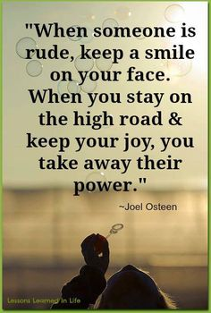 """When someone is rude, keep a smile on your face. When you stay on the high road & keep your joy, you take away their power."" So True.  Try it, it works.  Never ever let anyone steal your Joy."