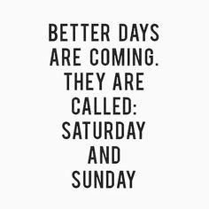 Better days are coming they are called: Saturday and Sunday