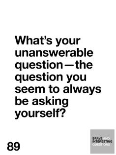 What's your unanswerable question—the question you seem to always be asking yourself?