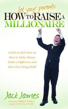 How to Let Your Parents Raise a Millionaire: A Kid-to-Kid View on How to Make Money Make a Difference and Have Fun Doing Both by Jack James, http://www.amazon.com/dp/1614482489/ref=cm_sw_r_pi_dp_JcEBqb1S79FBC