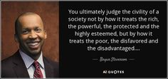 You ultimately judge the civility of a society not by how it treats the rich, the powerful, the protected and the highly esteemed, but by how it treats the poor, the disfavored and the disadvantaged....