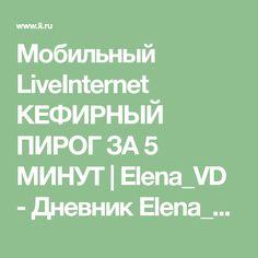 Мобильный LiveInternet КЕФИРНЫЙ ПИРОГ ЗА 5 МИНУТ | Elena_VD - Дневник Elena_VD |