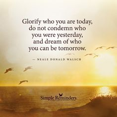 """""""Glorify who you are today, do not condemn who you were yesterday, and dream of who you can be tomorrow."""" — Neale Donald Walsch Neale Donald Walsch Quotes, Words Quotes, Life Quotes, Qoutes, Sayings, Happy Quotes, Quotations, Ocean Quotes, A Course In Miracles"""