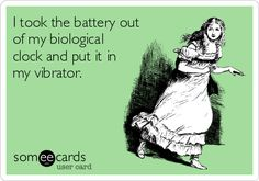 I took the battery out of my biological clock and put it in my vibrator.