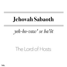 ‪JEHOVAH SABAOTH ‬ ‪yeh-ho-vaw' se ba'ôt‬ ‪The Lord of Hosts, The Lord of Powers‬ ‪Use: Jehovah and Elohim occur with Sabaoth over 285 times. It is most frequently used in Jeremiah and Isaiah. Jehovah Sabaoth is first used in I Samuel ‪ Jehovah Names, Names Of God, Jehovah Meaning, Psalm 57, Lord Of Hosts, Root Words, Hebrew Words, Prayer Quotes, Good Life Quotes