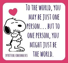 "6/24/15 Snoopy ""To one person you might just be the world"""
