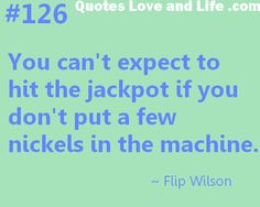 You can't expect to hit the jackpot if you don't put a few nickels in the machine ~ Flip Wilson Good Life Quotes, Love Quotes, Inspirational Quotes, Flip Wilson, Love Others, My Tumblr, Heart Chakra, Love Life, True Stories