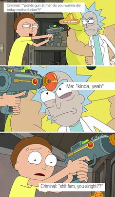 Criminal: shit fam you alright Me: no because fucking rick and morty season 3 is so fucking * start's crying *