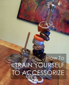 How to train yourself to accessorize - easy ways to work jewelry, scarves, belts and more into your daily outfits!