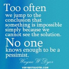 Optimistic Quotes - Too often we jump to the conclusion that something is impossible simply because we cannot see the solution. No one knows enough to be a pessimist.