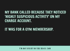 "My bank called because they noticed ""highly suspicious activity"" on my charge account.  It was for a gym membership."