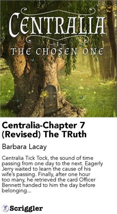 Centralia-Chapter 7 (Revised) The TRuth by Barbara Lacay https://scriggler.com/detailPost/story/50726 Centralia Tick Tock, the sound of time passing from one day to the next. Eagerly Jerry waited to learn the cause of his wife's passing. Finally, after one hour too many, he retrieved the card Officer Bennett handed to him the day before belonging...