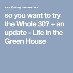 so you want to try the Whole 30? + an update - Life in the Green House