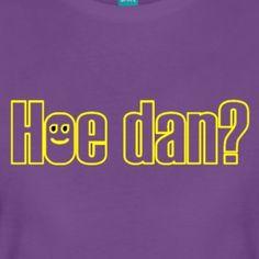 Hoe dan? - Vrouwen Premium T-shirt #Hoedan