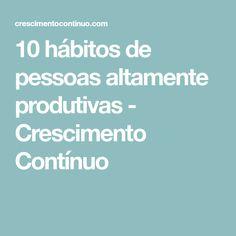 10 hábitos de pessoas altamente produtivas - Crescimento Contínuo