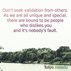 Don't seek validation from others as we are all unique and special, there are bound to be people who dislikes you and it's nobody's fault.  #lawofuniverse #lawofattraction #quotes #lifelessons #lifequotes #quotestoliveby #inspiration #inspirationalquotes #thoughts #secret #truth #tulipaxanadu