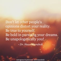 """Don't let other people's opinions distort your reality. Be true to yourself. Be bold in pursuing your dreams. Be unapologetically you!"" - Steve Maraboli #quote"