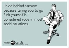 I hide behind sarcasm because http://www.someecards.com' target='_blank'>www.someecards.com