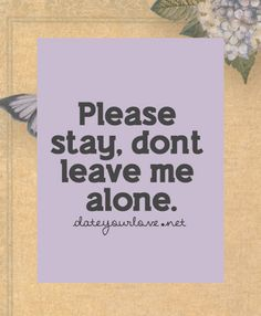 Please stay, don't leave me alone.