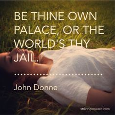 """Be thine own palace, or the world's thy jail."" - John Donne ‪#‎quotes. More inspiration on Strivingonward.com!"