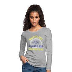 Geschenke Shop | Whoever said a horse was dumb was dumb - Frauen Premium Langarmshirt Dumb And Dumber, Horses, Sayings, Shopping, Tops, Women, Fashion, Women's T Shirts, Horseback Riding