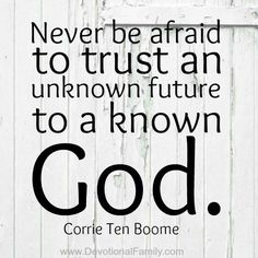 Never be afraid to trust an unknown future to a known God. - Corrie Ten Boome www.DevotionalFamily.com