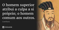 O homem superior atribui a culpa a si próprio; o homem comum aos outros.... Frase de Confúcio.