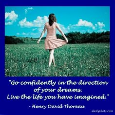 """Go confidently in the direction of your dreams. Live the life you have imagined."" – Henry David Thoreau"