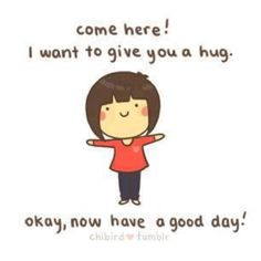 Here's a hug for you my friend! Now go have a good day!