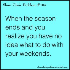 After marching band ends and then again after show chior ends. Ugh my life. I wish it was all year round!!!