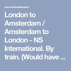 London to Amsterdam / Amsterdam to London - NS International. By train. (Would have to change trains in Brussels)