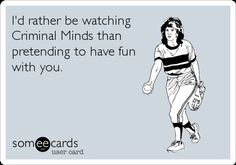 I'd rather be watching a Criminal Minds than pretending to have fun with you.