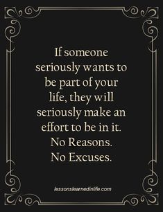 If someone seriously wants to be a part of your life they will seriously make an effort to be in it... End of