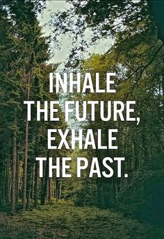 Inhale The Future… Exhale The Past….