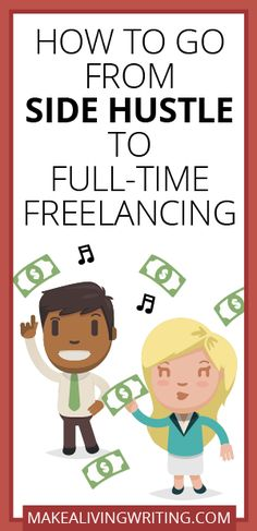 How to Go From Side Hustle to Full-Time Freelancing. Makelivingwriting.com