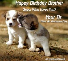 Happy Birthday Brother. Guess Who LOVES YOU - Your Sis https://www.facebook.com/pages/Happy-Birthday-Wishes-Greetings-Cards/392120920809588 http://www.all-greatquotes.com/
