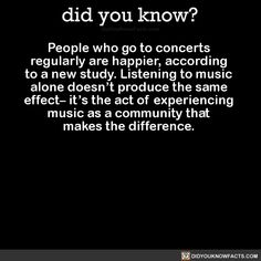 People who go to concerts regularly are happier, according to a new study. Listening to music alone doesn't produce the same effect– it's the act of experiencing music as a community that makes the difference. Source