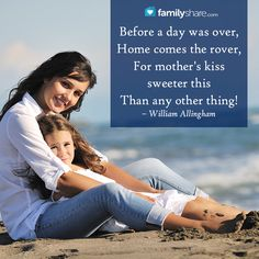 Before a day was over, Home comes the rover, For mother's kiss sweeter this Than any other thing! – William Allingham