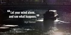 Let your mind alone and see what happens
