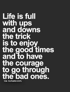 Life is full with ups and downs, the trick is to enjoy the good times and have the courage to go through the bad ones.