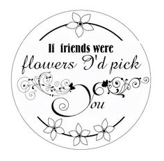If friends were flowers I'd pick You - circle circlet seal