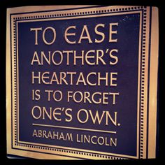 To ease another's heartache is to forget one's own.  -Abraham Lincoln