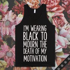 http://skreened.com/glamfoxx/i-m-wearing-black-to-mourn-the-death-of-my-motivation