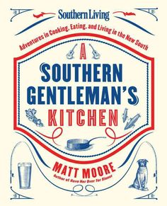 Southern Living A Southern Gentleman's Kitchen: Adventures in Cooking Eating and Living in the New South